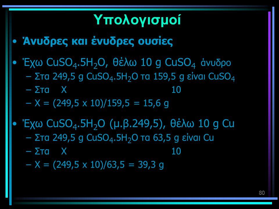 80 Υπολογισμοί •Άνυδρες και ένυδρες ουσίες •Έχω CuSO 4.5H 2 O, θέλω 10 g CuSO 4 άνυδρο –Στα 249,5 g CuSO 4.5H 2 O τα 159,5 g είναι CuSO 4 –Στα Χ 10 –Χ