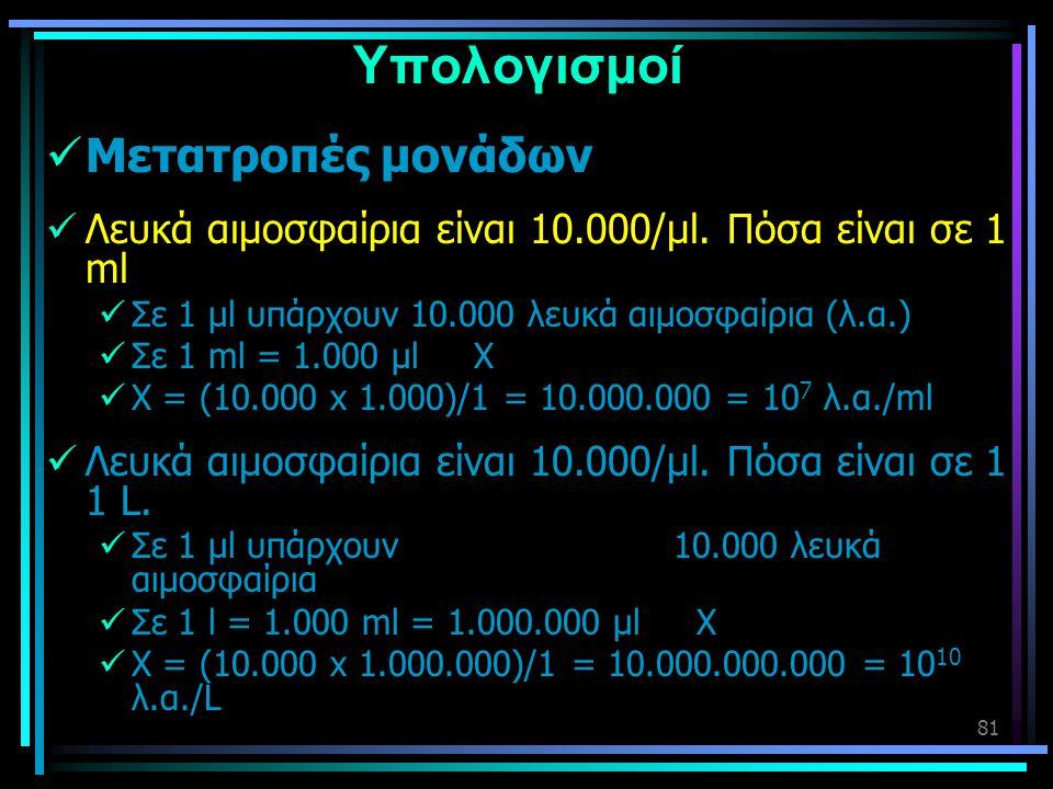 81 Υπολογισμοί  Μετατροπές μονάδων  Λευκά αιμοσφαίρια είναι 10.000/μl. Πόσα είναι σε 1 ml  Σε 1 μl υπάρχουν 10.000 λευκά αιμοσφαίρια (λ.α.)  Σε 1