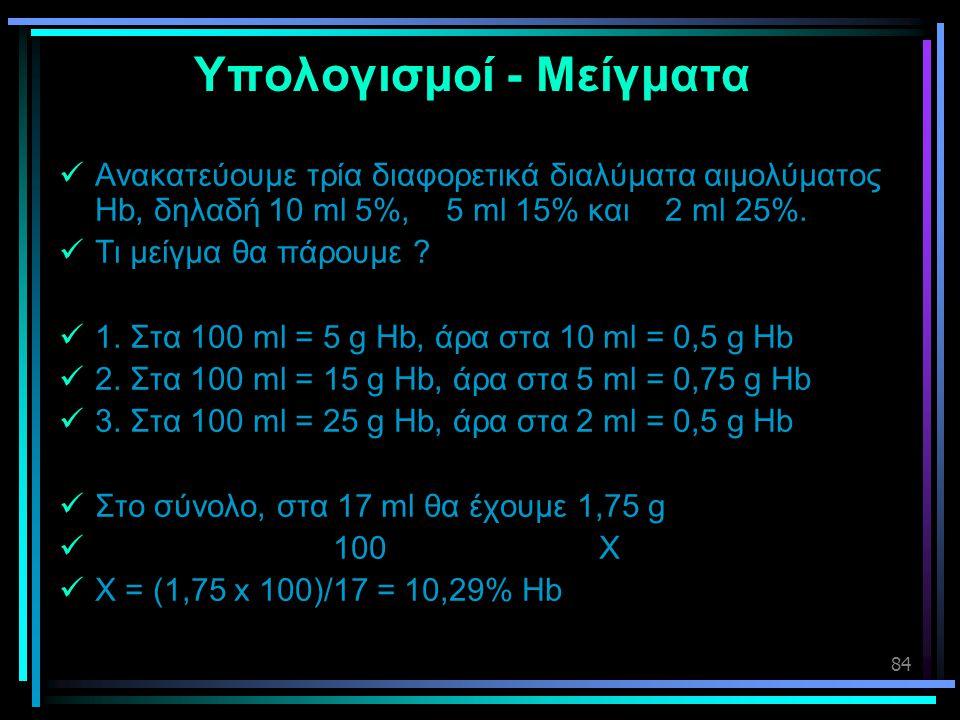 84 Υπολογισμοί - Μείγματα  Ανακατεύουμε τρία διαφορετικά διαλύματα αιμολύματος Hb, δηλαδή 10 ml 5%, 5 ml 15% και 2 ml 25%.  Τι μείγμα θα πάρουμε ? 