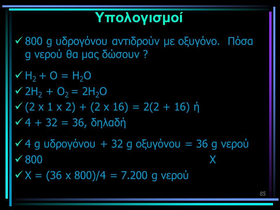85 Υπολογισμοί  800 g υδρογόνου αντιδρούν με οξυγόνο. Πόσα g νερού θα μας δώσουν ?  Η 2 + Ο = Η 2 Ο  2Η 2 + Ο 2 = 2Η 2 Ο  (2 x 1 x 2) + (2 x 16) =