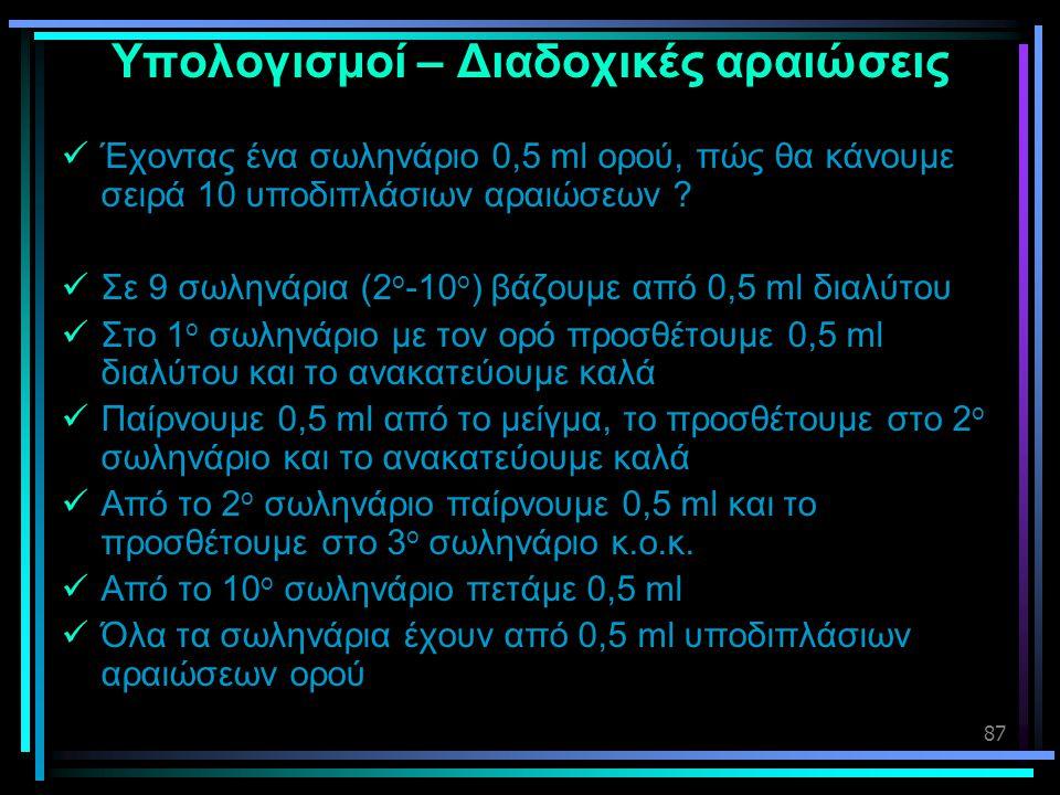 87 Υπολογισμοί – Διαδοχικές αραιώσεις  Έχοντας ένα σωληνάριο 0,5 ml ορού, πώς θα κάνουμε σειρά 10 υποδιπλάσιων αραιώσεων ?  Σε 9 σωληνάρια (2 ο -10