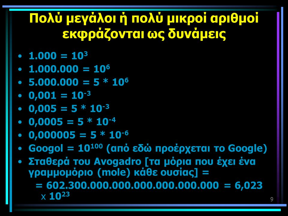 9 Πολύ μεγάλοι ή πολύ μικροί αριθμοί εκφράζονται ως δυνάμεις •1.000 = 10 3 •1.000.000 = 10 6 •5.000.000 = 5 * 10 6 •0,001 = 10 -3 •0,005 = 5 * 10 -3 •