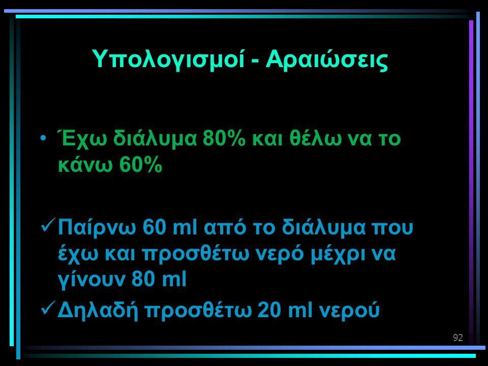 92 Υπολογισμοί - Αραιώσεις •Έχω διάλυμα 80% και θέλω να το κάνω 60%  Παίρνω 60 ml από το διάλυμα που έχω και προσθέτω νερό μέχρι να γίνουν 80 ml  Δη