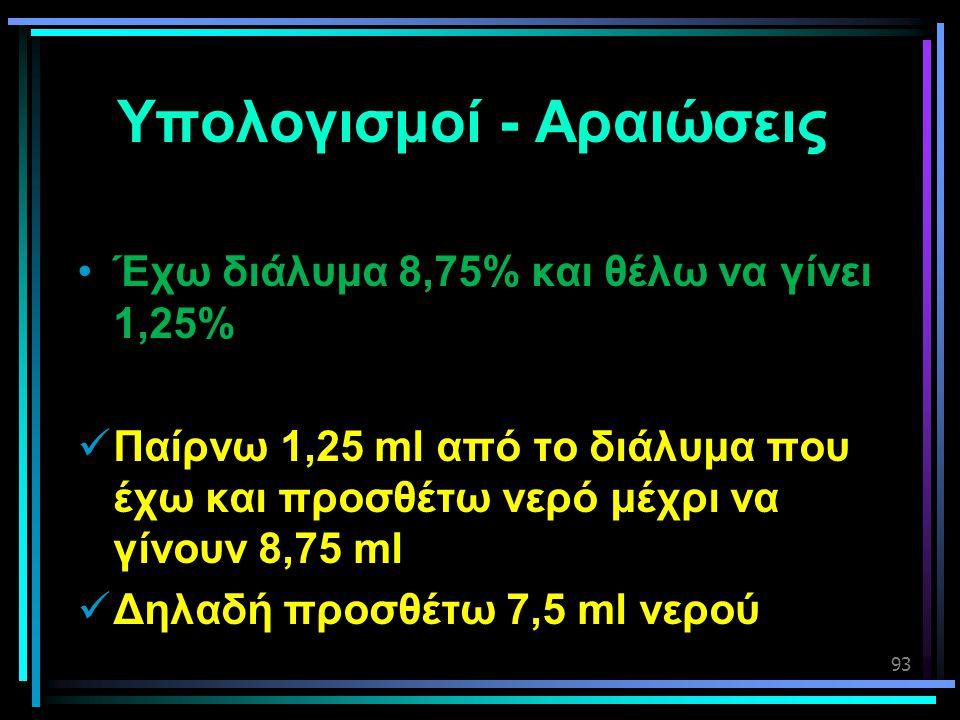 93 Υπολογισμοί - Αραιώσεις •Έχω διάλυμα 8,75% και θέλω να γίνει 1,25%  Παίρνω 1,25 ml από το διάλυμα που έχω και προσθέτω νερό μέχρι να γίνουν 8,75 m