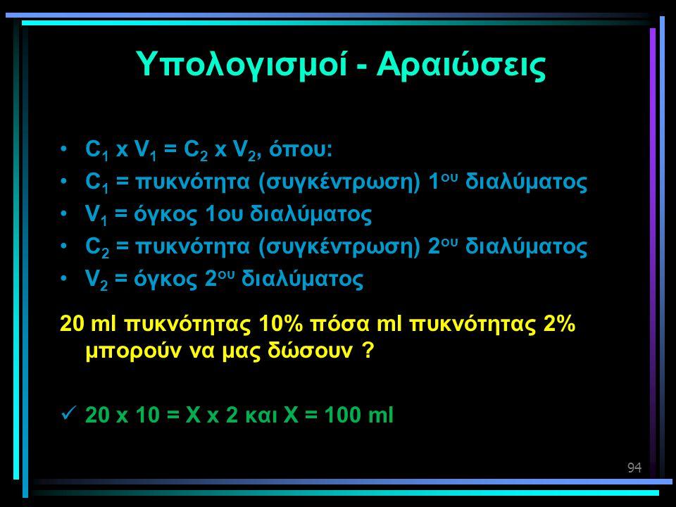 94 Υπολογισμοί - Αραιώσεις •C 1 x V 1 = C 2 x V 2, όπου: •C 1 = πυκνότητα (συγκέντρωση) 1 ου διαλύματος •V 1 = όγκος 1ου διαλύματος •C 2 = πυκνότητα (