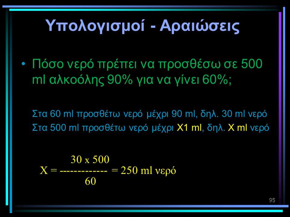 95 Υπολογισμοί - Αραιώσεις •Πόσο νερό πρέπει να προσθέσω σε 500 ml αλκοόλης 90% για να γίνει 60%; Στα 60 ml προσθέτω νερό μέχρι 90 ml, δηλ. 30 ml νερό