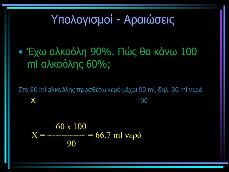 Υπολογισμοί - Αραιώσεις •Έχω αλκοόλη 90%. Πώς θα κάνω 100 ml αλκοόλης 60%; Στα 60 ml αλκοόλης προσθέτω νερό μέχρι 90 ml, δηλ. 30 ml νερό Χ 100 60 x 10