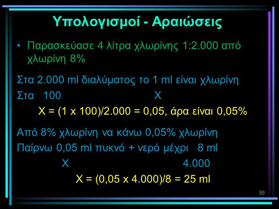 98 Υπολογισμοί - Αραιώσεις •Παρασκεύασε 4 λίτρα χλωρίνης 1:2.000 από χλωρίνη 8% Στα 2.000 ml διαλύματος το 1 ml είναι χλωρίνη Στα 100 Χ Χ = (1 x 100)/