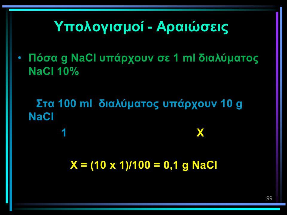 99 Υπολογισμοί - Αραιώσεις •Πόσα g NaCl υπάρχουν σε 1 ml διαλύματος NaCl 10% Στα 100 ml διαλύματος υπάρχουν 10 g NaCl 1 X X = (10 x 1)/100 = 0,1 g NaC