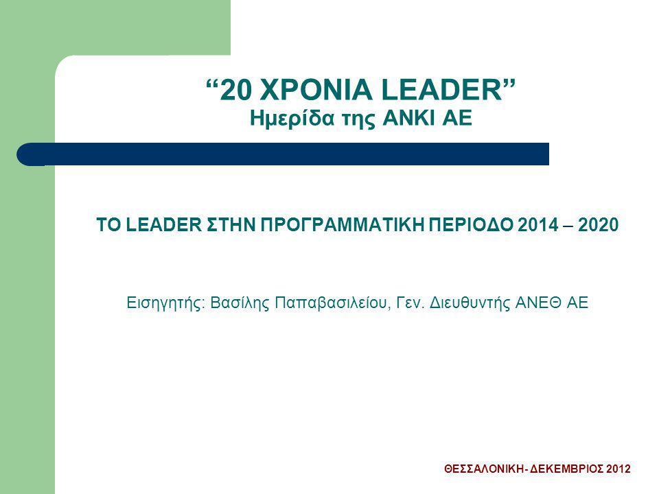 """""""20 ΧΡΟΝΙΑ LEADER"""" Ημερίδα της ΑΝΚΙ ΑΕ ΤΟ LEADER ΣΤΗΝ ΠΡΟΓΡΑΜΜΑΤΙΚΗ ΠΕΡΙΟΔΟ 2014 – 2020 Εισηγητής: Βασίλης Παπαβασιλείου, Γεν. Διευθυντής ΑΝΕΘ ΑΕ ΘΕΣΣ"""