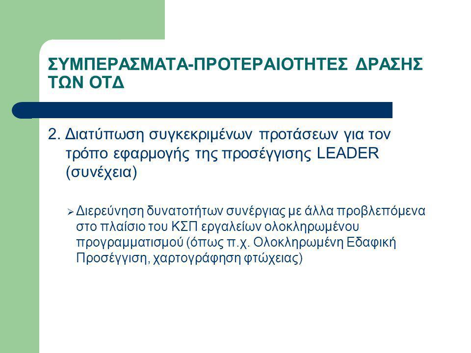 ΣΥΜΠΕΡΑΣΜΑΤΑ-ΠΡΟΤΕΡΑΙΟΤΗΤΕΣ ΔΡΑΣΗΣ ΤΩΝ ΟΤΔ 2. Διατύπωση συγκεκριμένων προτάσεων για τον τρόπο εφαρμογής της προσέγγισης LEADER (συνέχεια)  Διερεύνηση