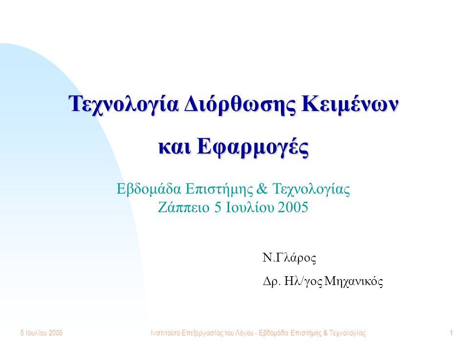5 Ιουλίου 2005Ινστιτούτο Επεξεργασίας του Λόγου - Εβδομάδα Επιστήμης & Τεχνολογίας1 Τεχνολογία Διόρθωσης Κειμένων και Εφαρμογές Ν.Γλάρος Δρ. Ηλ/γος Μη