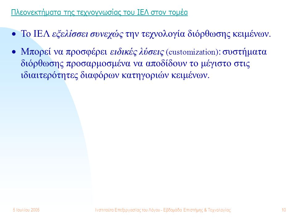 5 Ιουλίου 2005Ινστιτούτο Επεξεργασίας του Λόγου - Εβδομάδα Επιστήμης & Τεχνολογίας10 Πλεονεκτήματα της τεχνογνωσίας του ΙΕΛ στον τομέα εξελίσσει συνεχ