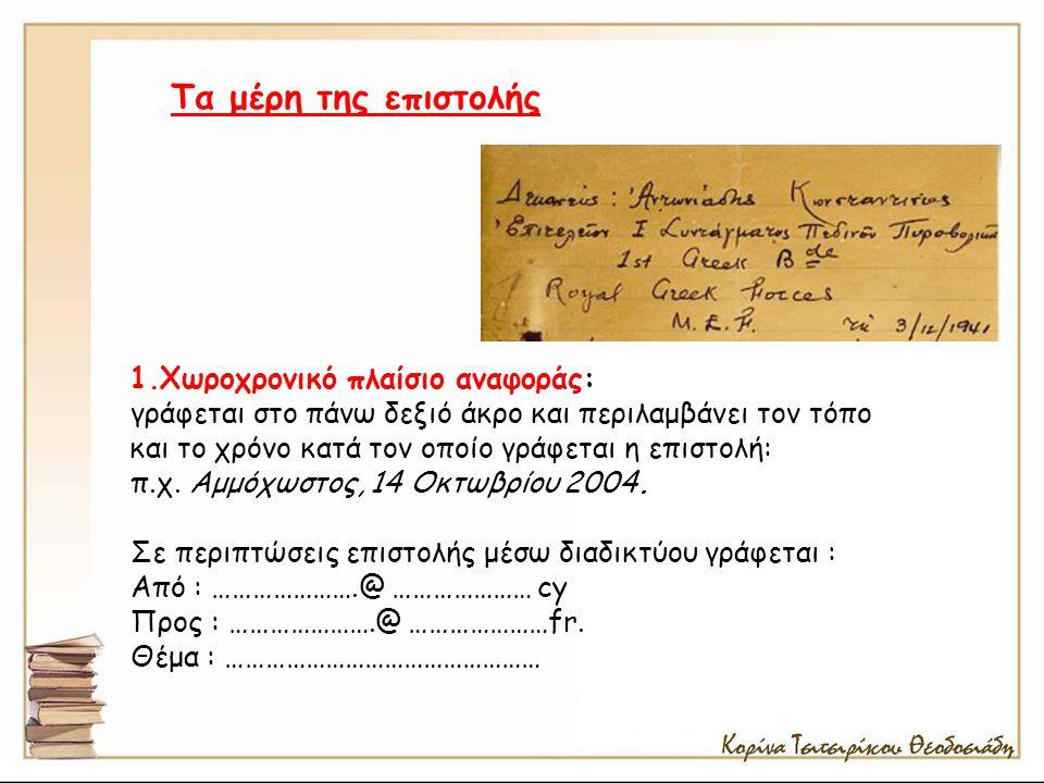 1.Χωροχρονικό πλαίσιο αναφοράς: γράφεται στο πάνω δεξιό άκρο και περιλαμβάνει τον τόπο και το χρόνο κατά τον οποίο γράφεται η επιστολή: π.χ. Αμμόχωστο