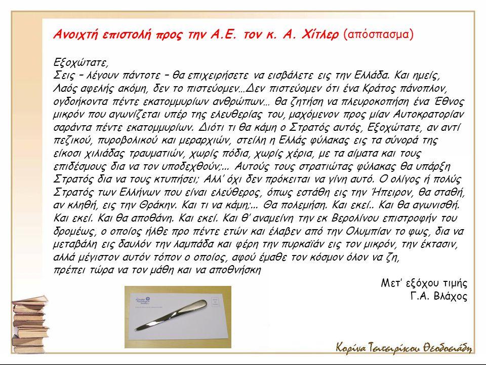 Ανοιχτή επιστολή προς την Α.Ε. τον κ. Α. Χίτλερ (απόσπασμα) Εξοχώτατε, Σεις – λέγουν πάντοτε – θα επιχειρήσετε να εισβάλετε εις την Ελλάδα. Και ημείς,