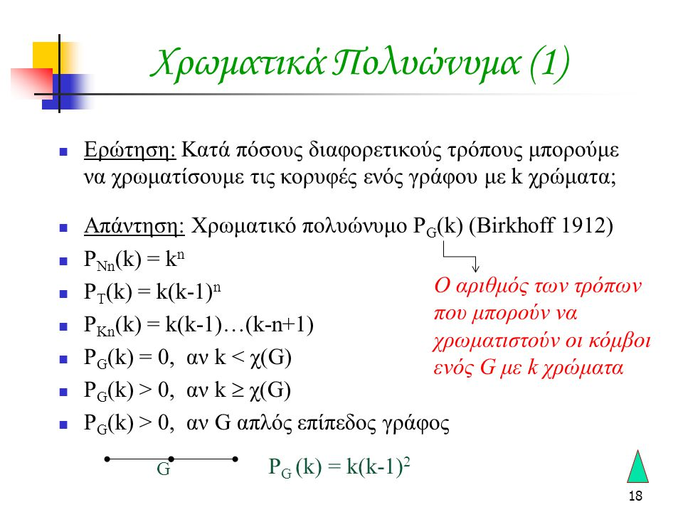 18 Χρωματικά Πολυώνυμα (1)  Ερώτηση: Κατά πόσους διαφορετικούς τρόπους μπορούμε να χρωματίσουμε τις κορυφές ενός γράφου με k χρώματα;  Απάντηση: Χρωματικό πολυώνυμο P G (k) (Birkhoff 1912)  P Nn (k) = k n  P T (k) = k(k-1) n  P Kn (k) = k(k-1)…(k-n+1)  P G (k) = 0, αν k < χ(G)  P G (k) > 0, αν k  χ(G)  P G (k) > 0, αν G απλός επίπεδος γράφος Ο αριθμός των τρόπων που μπορούν να χρωματιστούν οι κόμβοι ενός G με k χρώματα G P G (k) = k(k-1) 2
