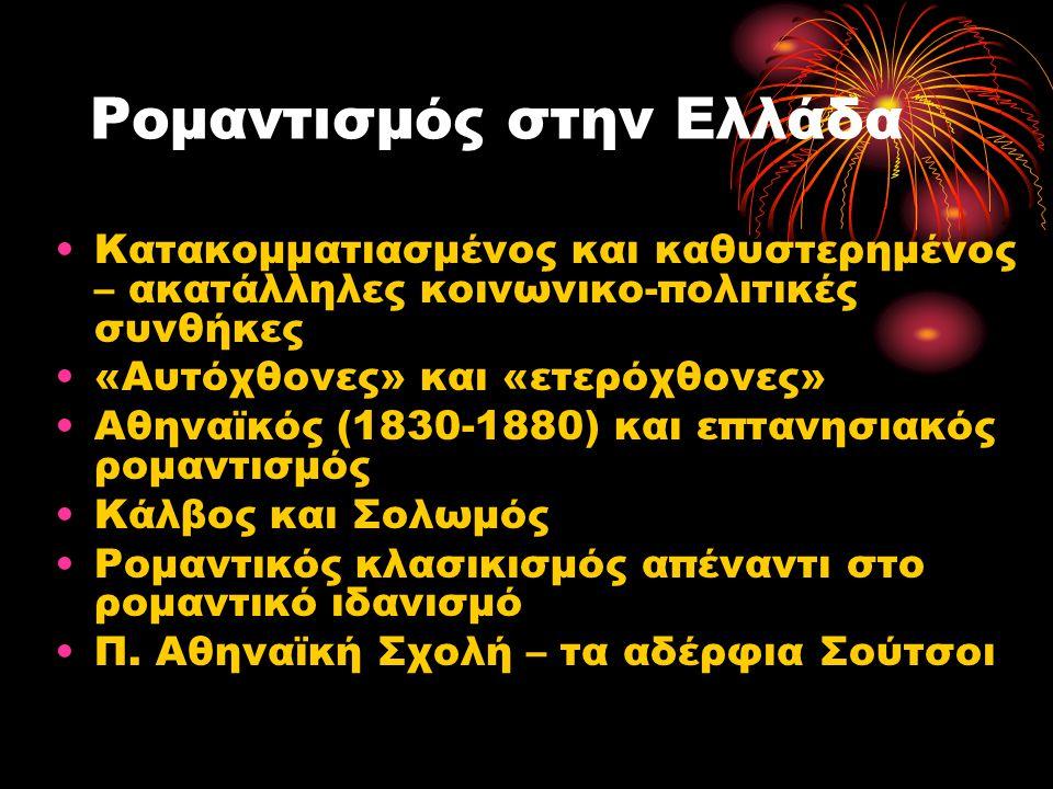 Ρομαντισμός στην Ελλάδα •Κατακομματιασμένος και καθυστερημένος – ακατάλληλες κοινωνικο-πολιτικές συνθήκες •«Αυτόχθονες» και «ετερόχθονες» •Αθηναϊκός (
