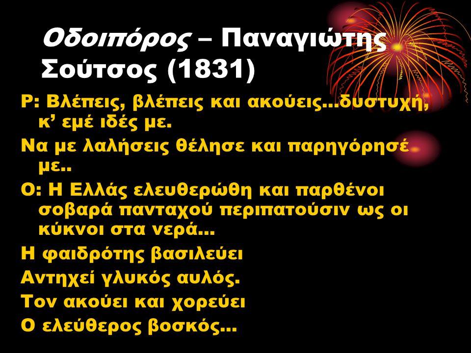 Οδοιπόρος – Παναγιώτης Σούτσος (1831) Ρ: Βλέπεις, βλέπεις και ακούεις...δυστυχή, κ' εμέ ιδές με. Να με λαλήσεις θέλησε και παρηγόρησέ με.. Ο: Η Ελλάς