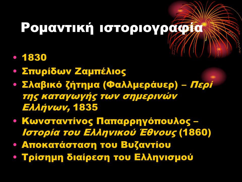 Ρομαντική ιστοριογραφία •1830 •Σπυρίδων Ζαμπέλιος •Σλαβικό ζήτημα (Φαλλμεράυερ) – Περί της καταγωγής των σημερινών Ελλήνων, 1835 •Κωνσταντίνος Παπαρρη