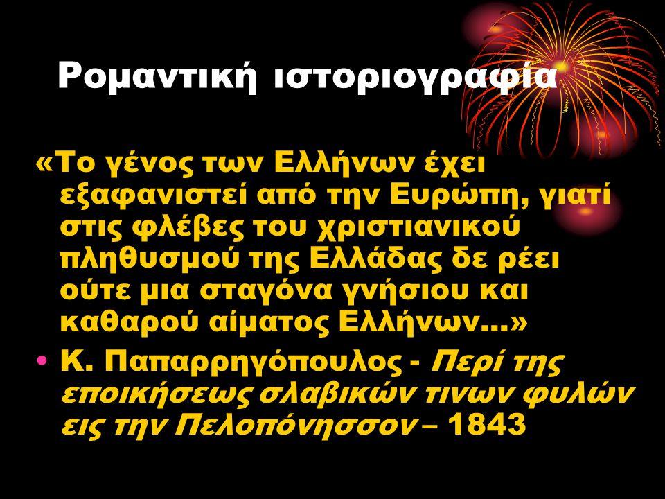 Ρομαντική ιστοριογραφία «Το γένος των Ελλήνων έχει εξαφανιστεί από την Ευρώπη, γιατί στις φλέβες του χριστιανικού πληθυσμού της Ελλάδας δε ρέει ούτε μ