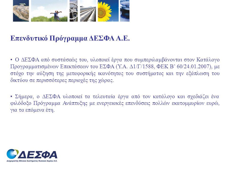 Προγραμματισμένα Έργα (ΥΑ Δ1/Γ/1588, ΦΕΚ Β/60/24.01.2007) Υλοποιηθέντα έργα επέκτασης & αναβάθμισης του ΕΣΦΑ Σύνολο (σε Μ € ): 277 Έργα υπό Εκτέλεση Αγωγός Υψηλής Πίεσης προς Αλιβέρι64 Σταθμός Συμπίεσης Νέας Μεσημβρίας61 Αγωγός Υψηλής Πίεσης προς Θίσβη17 Σύνολο (σε Μ € ): 142 Σχεδιαζόμενα Έργα 2η Φάση Αναβάθμισης Σταθμού ΥΦΑ Ρεβυθούσας147 Κατασκευή Σταθμού ΥΦΑ Κρήτης470 Αγωγός Υψηλής Πίεσης Κομοτηνής - Θεσπρωτίας800 Κλάδος Υψηλής Πίεσης προς Μεγαλόπολη110 Ελληνικό Τμήμα South Stream800 Σύνολο (σε Μ € ): 2.327 Γενικό Σύνολο (σε Μ € ): 2.746
