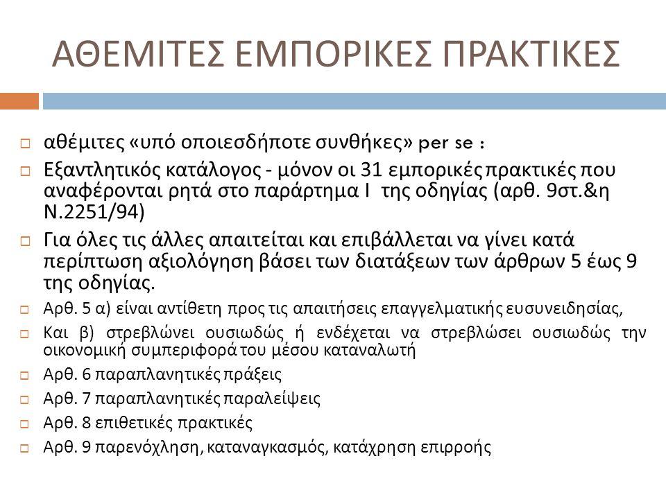 ΝΟΜΟΛΟΓΙΑ ΔΕΕ ( έναρξη εφαρμογής οδηγίας 12/12/2007)  Α ) Συνοδευόμενες με δώρα προσφορές  Όχι απαγόρευση, γενικά και προληπτικά, κάθε συνοδευόμενης με δώρα προσφοράς από τον πωλητή προς τον καταναλωτή, χωρίς να λαμβάνονται υπόψη οι ιδιαίτερες περιστάσεις της συγκεκριμένης περιπτώσεως.