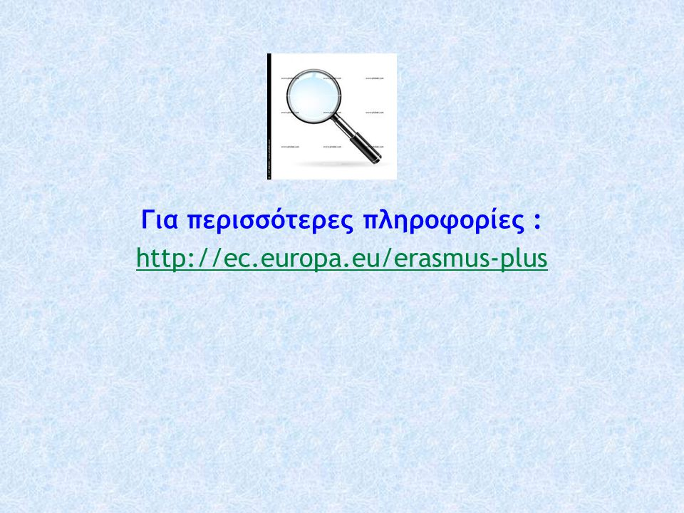 Για περισσότερες πληροφορίες : http://ec.europa.eu/erasmus-plus
