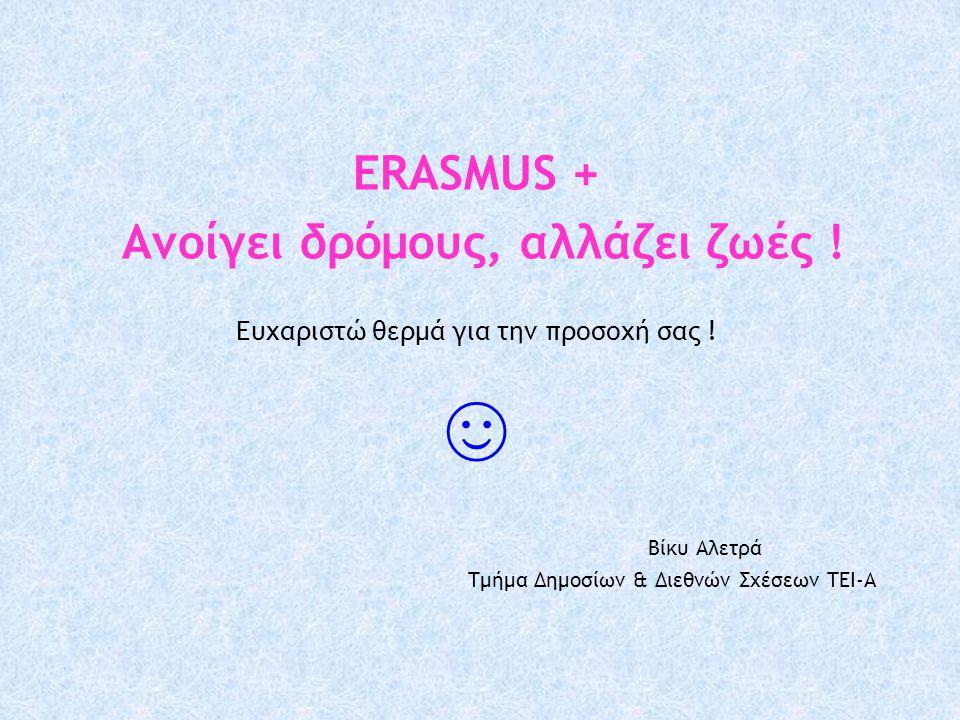 ERASMUS + Ανοίγει δρόμους, αλλάζει ζωές ! Ευχαριστώ θερμά για την προσοχή σας ! ☺ Βίκυ Αλετρά Τμήμα Δημοσίων & Διεθνών Σχέσεων ΤΕΙ-Α