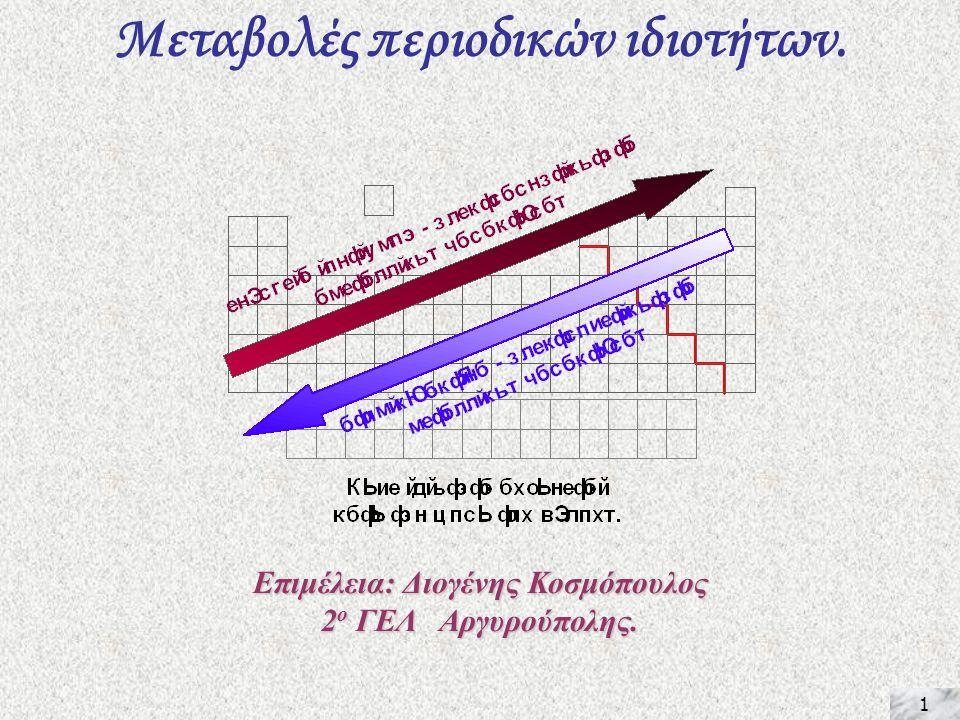 1 Μεταβολές περιοδικών ιδιοτήτων. Επιμέλεια: Διογένης Κοσμόπουλος 2 ο ΓΕΛ Αργυρούπολης.
