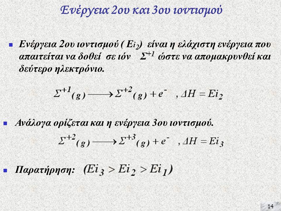 14 Ενέργεια 2ου και 3ου ιοντισμού  Ενέργεια 2 ου ιοντισμού ( Ε i 2 ) είναι η ελάχιστη ενέργεια που απαιτείται να δοθεί σε ιόν Σ +1 ώστε να απομακρυνθεί και δεύτερο ηλεκτρόνιο.