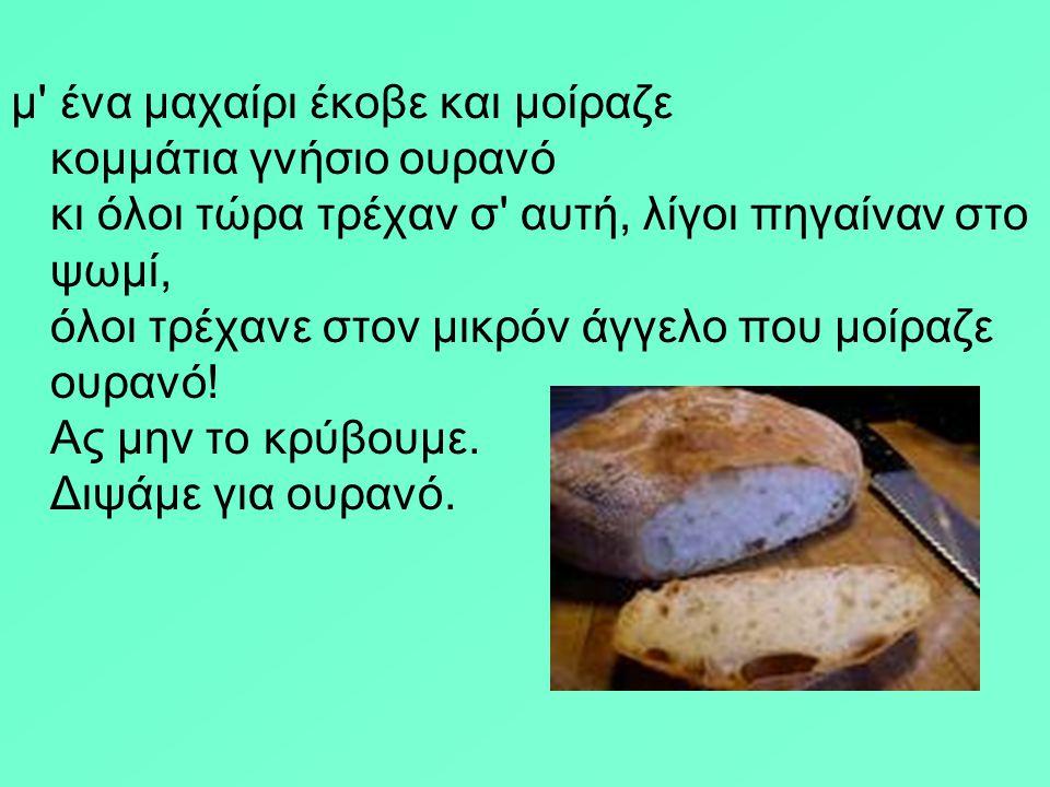 Μίλτος Σαχτούρης Το Ψωμί 'Ενα τεράστιο καρβέλι, μια πελώρια φραντζόλα ζεστό ψωμί, είχε πέσει στο δρόμο από τον ουρανό, ένα παιδί με πράσινο κοντό βρακ