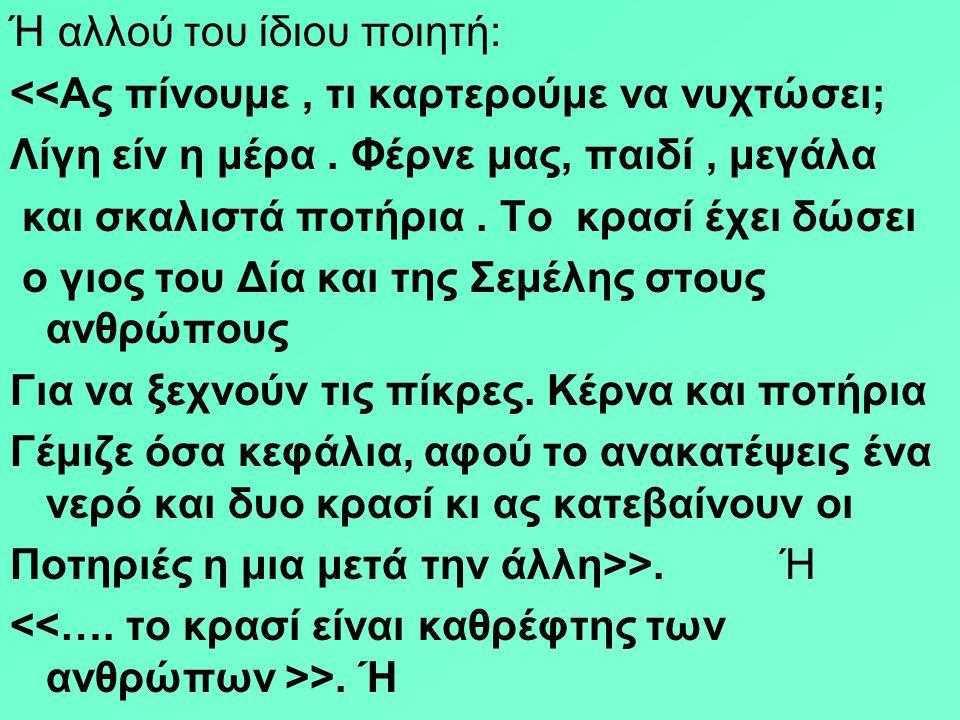 Και ο Ανακρέων από την Τέω, ιωνική πόλη της Μικρασίας, λυρικός ποιητής έγραψε ποίημα - συμβουλή : Μήτε θές να με αφήσεις πάλι μεθυσμένο Στο σπίτι μου