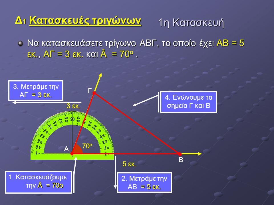 1η Κατασκευή Να κατασκευάσετε τρίγωνο ΑΒΓ, το οποίο έχει ΑΒ = 5 εκ., ΑΓ = 3 εκ. και Â = 70 ο. Α 70 ο 3 εκ. Γ 5 εκ. Β = 3 εκ. 3. Μετράμε την ΑΓ = 3 εκ.