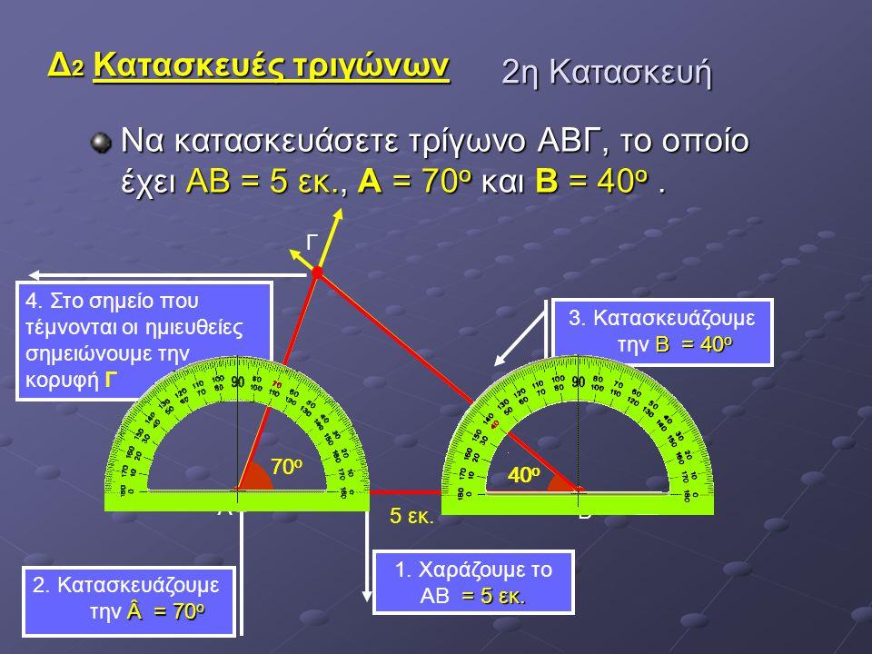 Να κατασκευάσετε τρίγωνο ΑΒΓ, το οποίο έχει ΑΒ = 5 εκ., A = 70 ο και B = 40 ο. 70 ο Α 5 εκ. Β = 5 εκ. 1. Χαράζουμε το ΑΒ = 5 εκ. Β = 40 ο 3. Κατασκευά