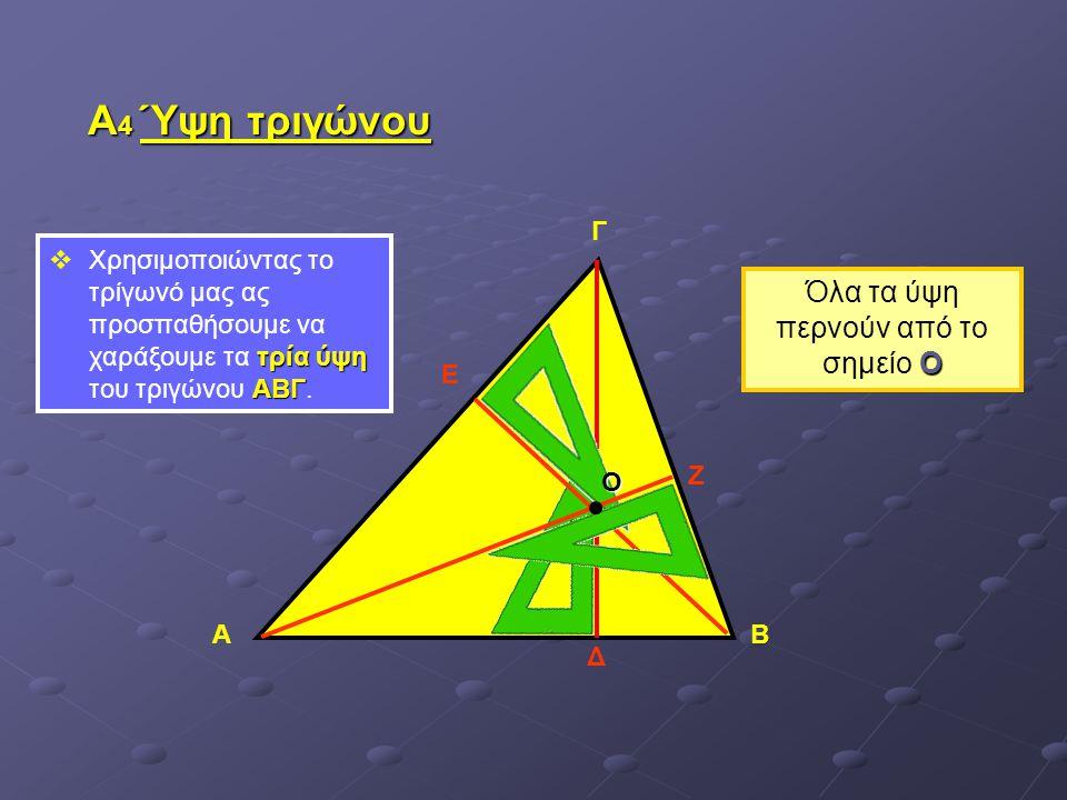 Α 4 Ύψη τριγώνου τρία ύψη ΑΒΓ  Χρησιμοποιώντας το τρίγωνό μας ας προσπαθήσουμε να χαράξουμε τα τρία ύψη του τριγώνου ΑΒΓ. ΑΒ Γ Δ Ε Ζ Ο Ο Όλα τα ύψη π