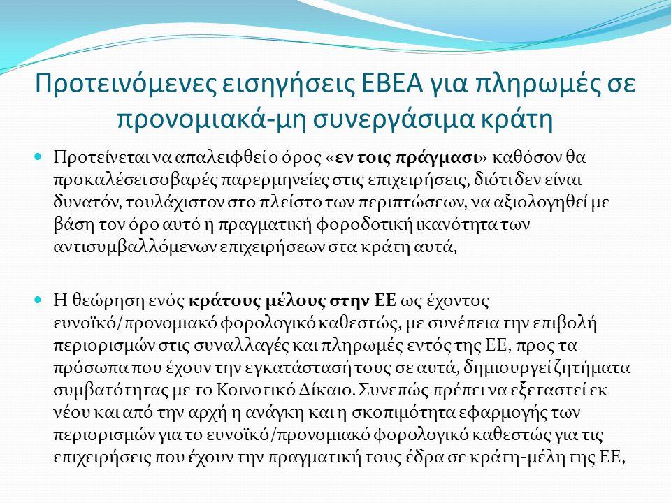 Προτεινόμενες εισηγήσεις ΕΒΕΑ για πληρωμές σε προνομιακά-μη συνεργάσιμα κράτη  Προτείνεται να απαλειφθεί ο όρος «εν τοις πράγμασι» καθόσον θα προκαλέσει σοβαρές παρερμηνείες στις επιχειρήσεις, διότι δεν είναι δυνατόν, τουλάχιστον στο πλείστο των περιπτώσεων, να αξιολογηθεί με βάση τον όρο αυτό η πραγματική φοροδοτική ικανότητα των αντισυμβαλλόμενων επιχειρήσεων στα κράτη αυτά,  H θεώρηση ενός κράτους μέλους στην ΕΕ ως έχοντος ευνοϊκό/προνομιακό φορολογικό καθεστώς, με συνέπεια την επιβολή περιορισμών στις συναλλαγές και πληρωμές εντός της ΕΕ, προς τα πρόσωπα που έχουν την εγκατάστασή τους σε αυτά, δημιουργεί ζητήματα συμβατότητας με το Κοινοτικό Δίκαιο.