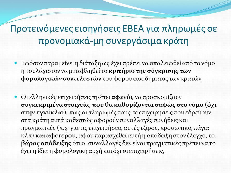 Προτεινόμενες εισηγήσεις ΕΒΕΑ για πληρωμές σε προνομιακά-μη συνεργάσιμα κράτη  Εφόσον παραμείνει η διάταξη ως έχει πρέπει να απαλειφθεί από το νόμο ή τουλάχιστον να μεταβληθεί το κριτήριο της σύγκρισης των φορολογικών συντελεστών του φόρου εισοδήματος των κρατών,  Οι ελληνικές επιχειρήσεις πρέπει αφενός να προσκομίζουν συγκεκριμένα στοιχεία, που θα καθορίζονται σαφώς στο νόμο (όχι στην εγκύκλιο), πως οι πληρωμές τους σε επιχειρήσεις που εδρεύουν στα κράτη αυτά καθεστώς αφορούν συναλλαγές συνήθεις και πραγματικές (π.χ.