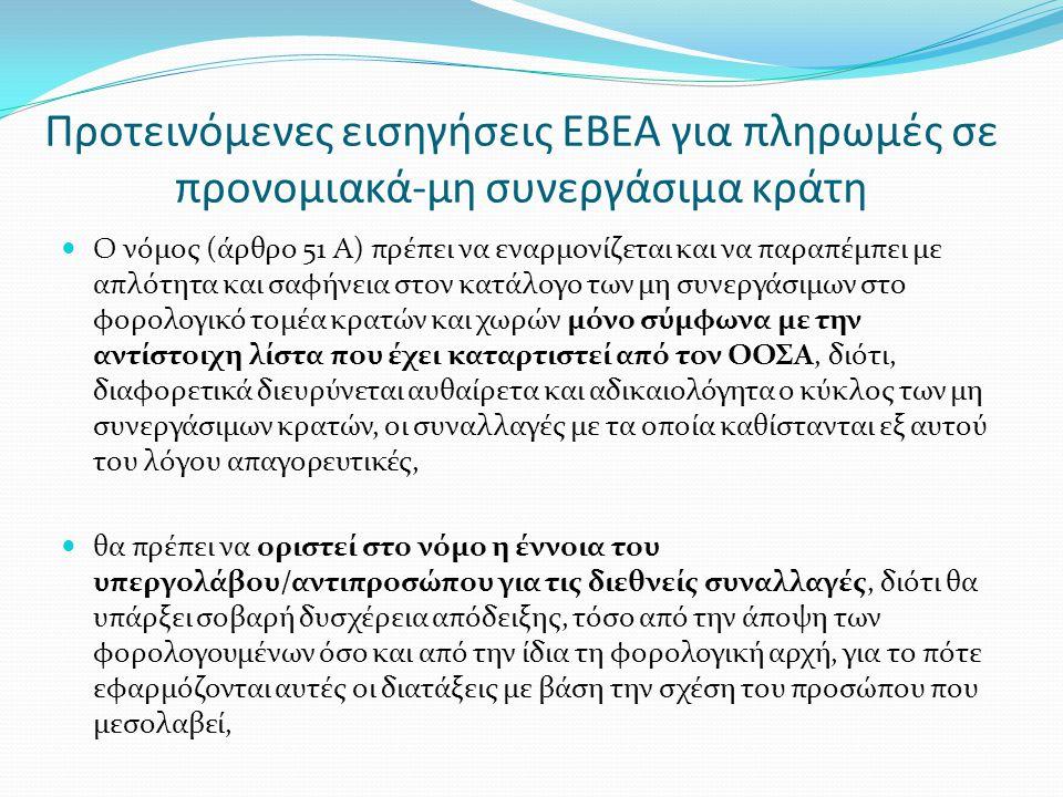 Προτεινόμενες εισηγήσεις ΕΒΕΑ για πληρωμές σε προνομιακά-μη συνεργάσιμα κράτη  Ο νόμος (άρθρο 51 Α) πρέπει να εναρμονίζεται και να παραπέμπει με απλότητα και σαφήνεια στον κατάλογο των μη συνεργάσιμων στο φορολογικό τομέα κρατών και χωρών μόνο σύμφωνα με την αντίστοιχη λίστα που έχει καταρτιστεί από τον ΟΟΣΑ, διότι, διαφορετικά διευρύνεται αυθαίρετα και αδικαιολόγητα ο κύκλος των μη συνεργάσιμων κρατών, οι συναλλαγές με τα οποία καθίστανται εξ αυτού του λόγου απαγορευτικές,  θα πρέπει να οριστεί στο νόμο η έννοια του υπεργολάβου/αντιπροσώπου για τις διεθνείς συναλλαγές, διότι θα υπάρξει σοβαρή δυσχέρεια απόδειξης, τόσο από την άποψη των φορολογουμένων όσο και από την ίδια τη φορολογική αρχή, για το πότε εφαρμόζονται αυτές οι διατάξεις με βάση την σχέση του προσώπου που μεσολαβεί,