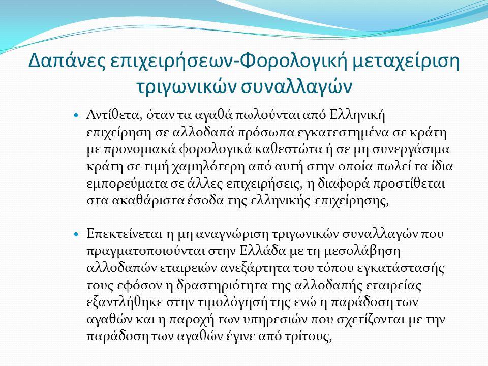 Δαπάνες επιχειρήσεων-Φορολογική μεταχείριση τριγωνικών συναλλαγών  Αντίθετα, όταν τα αγαθά πωλούνται από Ελληνική επιχείρηση σε αλλοδαπά πρόσωπα εγκατεστημένα σε κράτη με προνομιακά φορολογικά καθεστώτα ή σε μη συνεργάσιμα κράτη σε τιμή χαμηλότερη από αυτή στην οποία πωλεί τα ίδια εμπορεύματα σε άλλες επιχειρήσεις, η διαφορά προστίθεται στα ακαθάριστα έσοδα της ελληνικής επιχείρησης,  Επεκτείνεται η μη αναγνώριση τριγωνικών συναλλαγών που πραγματοποιούνται στην Ελλάδα με τη μεσολάβηση αλλοδαπών εταιρειών ανεξάρτητα του τόπου εγκατάστασής τους εφόσον η δραστηριότητα της αλλοδαπής εταιρείας εξαντλήθηκε στην τιμολόγησή της ενώ η παράδοση των αγαθών και η παροχή των υπηρεσιών που σχετίζονται με την παράδοση των αγαθών έγινε από τρίτους,