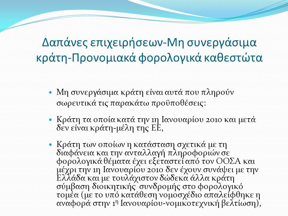 Δαπάνες επιχειρήσεων-Μη συνεργάσιμα κράτη-Προνομιακά φορολογικά καθεστώτα  Μη συνεργάσιμα κράτη είναι αυτά που πληρούν σωρευτικά τις παρακάτω προϋποθέσεις:  Κράτη τα οποία κατά την 1η Ιανουαρίου 2010 και μετά δεν είναι κράτη-μέλη της ΕΕ,  Κράτη των οποίων η κατάσταση σχετικά με τη διαφάνεια και την ανταλλαγή πληροφοριών σε φορολογικά θέματα έχει εξεταστεί από τον ΟΟΣΑ και μέχρι την 1η Ιανουαρίου 2010 δεν έχουν συνάψει με την Ελλάδα και με τουλάχιστον δώδεκα άλλα κράτη σύμβαση διοικητικής συνδρομής στο φορολογικό τομέα (με το υπό κατάθεση νομοσχέδιο απαλείφθηκε η αναφορά στην 1 η Ιανουαρίου-νομικοτεχνική βελτίωση),