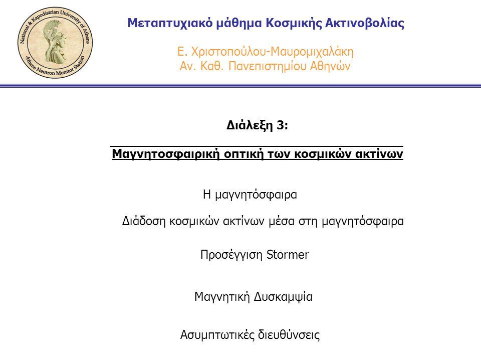 Διάλεξη 3: Μαγνητοσφαιρική οπτική των κοσμικών ακτίνων Μεταπτυχιακό μάθημα Κοσμικής Ακτινοβολίας Ε. Χριστοπούλου-Μαυρομιχαλάκη Αν. Καθ. Πανεπιστημίου