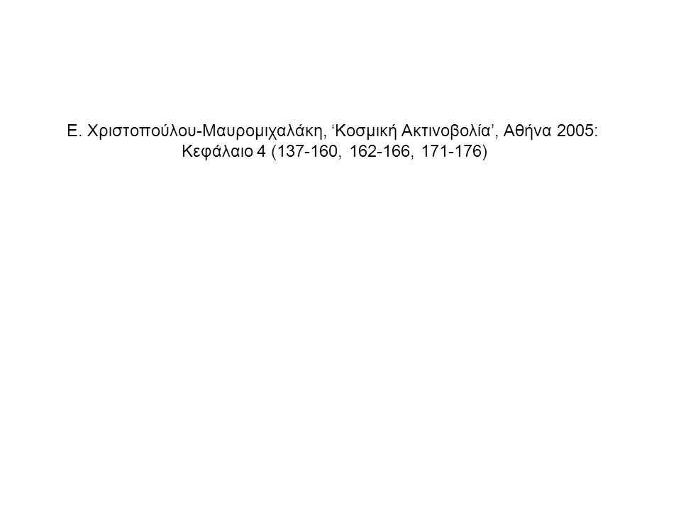 Ε. Χριστοπούλου-Μαυρομιχαλάκη, 'Κοσμική Ακτινοβολία', Αθήνα 2005: Κεφάλαιο 4 (137-160, 162-166, 171-176)