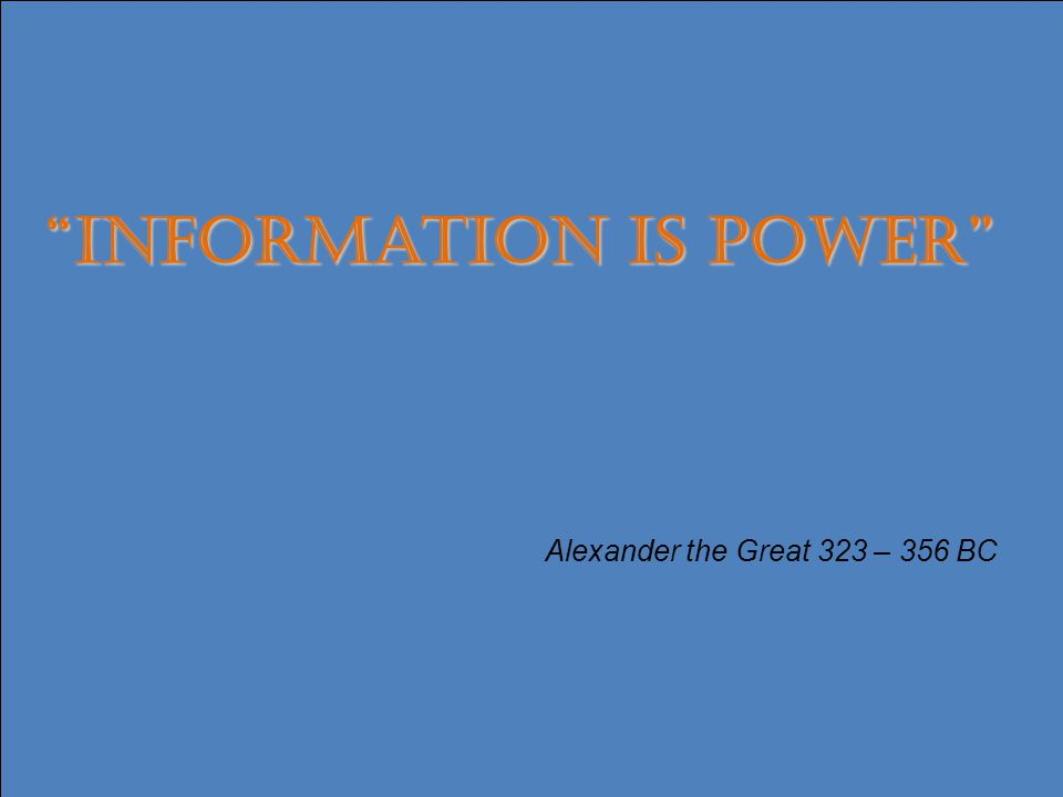 17 Information is Power Alexander the Great 323 – 356 BC