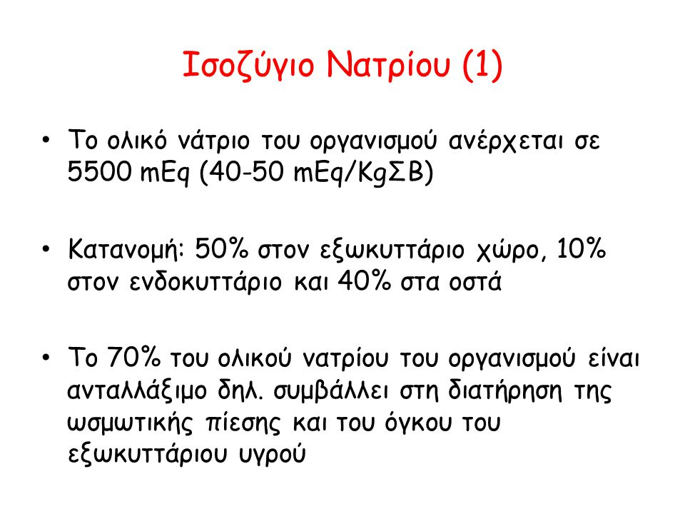 Ισοζύγιο Νατρίου (1) • Το ολικό νάτριο του οργανισμού ανέρχεται σε 5500 mEq (40-50 mEq/KgΣΒ) • Κατανομή: 50% στον εξωκυττάριο χώρο, 10% στον ενδοκυττά
