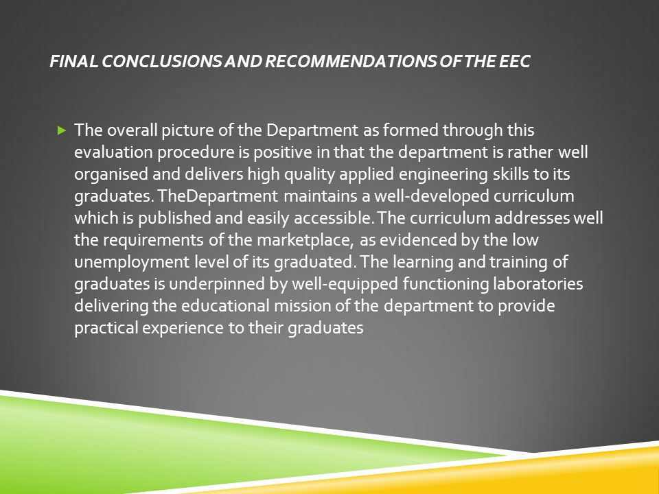FINAL CONCLUSIONS AND RECOMMENDATIONS OF THE EEC  The overall picture of the Department as formed through this evaluation procedure is positive in that the department is rather well organised and delivers high quality applied engineering skills to its graduates.