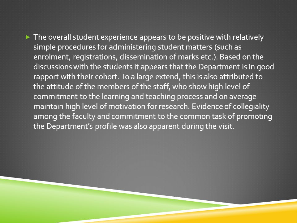  The overall student experience appears to be positive with relatively simple procedures for administering student matters (such as enrolment, registrations, dissemination of marks etc.).