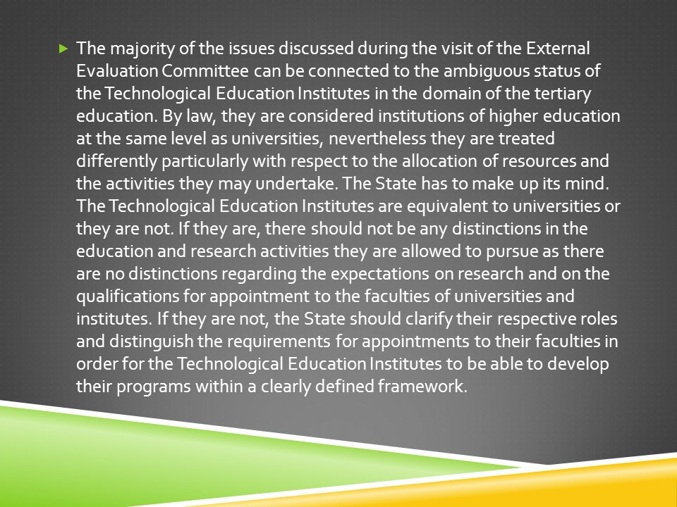 The majority of the issues discussed during the visit of the External Evaluation Committee can be connected to the ambiguous status of the Technological Education Institutes in the domain of the tertiary education.
