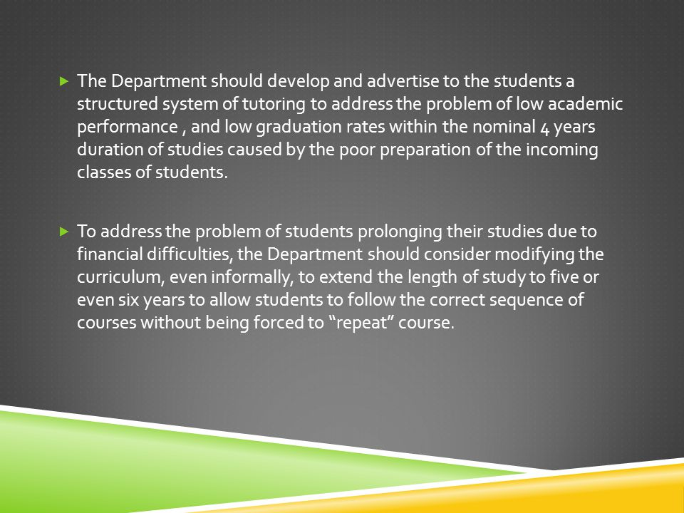  The Department should develop and advertise to the students a structured system of tutoring to address the problem of low academic performance, and low graduation rates within the nominal 4 years duration of studies caused by the poor preparation of the incoming classes of students.