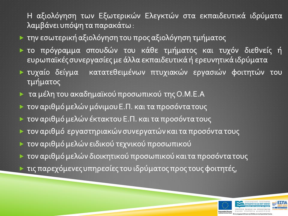 Η αξιολόγηση των Εξωτερικών Ελεγκτών στα εκπαιδευτικά ιδρύματα λαμβάνει υπόψη τα παρακάτω :  την εσωτερική αξιολόγηση του προς αξιολόγηση τμήματος  το πρόγραμμα σπουδών του κάθε τμήματος και τυχόν διεθνείς ή ευρωπαϊκές συνεργασίες με άλλα εκπαιδευτικά ή ερευνητικά ιδρύματα  τυχαίο δείγμα κατατεθειμένων πτυχιακών εργασιών φοιτητών του τμήματος  τα μέλη του ακαδημαϊκού προσωπικού της Ο.