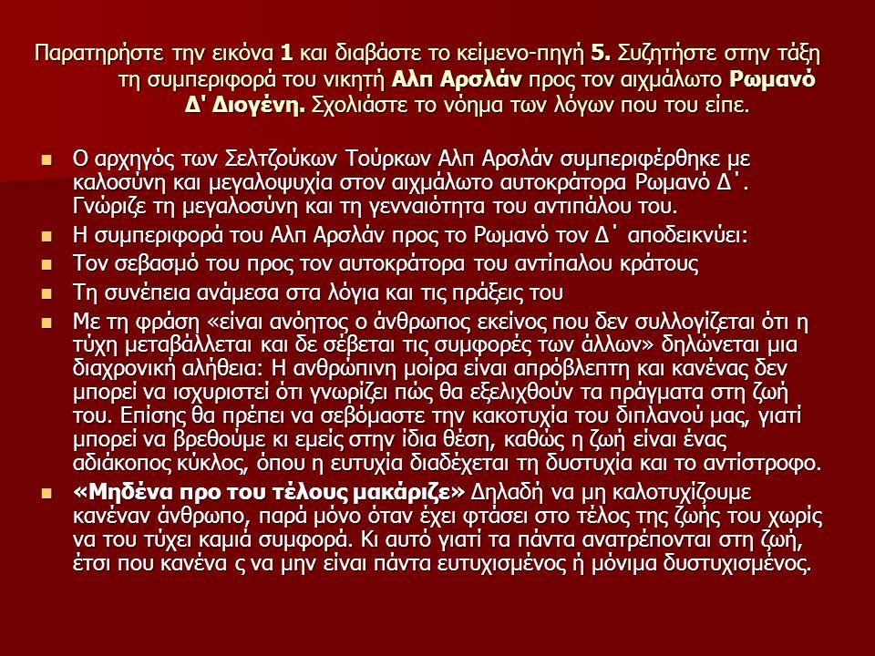 Παρατηρήστε την εικόνα 1 και διαβάστε το κείμενο-πηγή 5. Συζητήστε στην τάξη τη συμπεριφορά του νικητή Αλπ Αρσλάν προς τον αιχμάλωτο Ρωμανό Δ' Διογένη